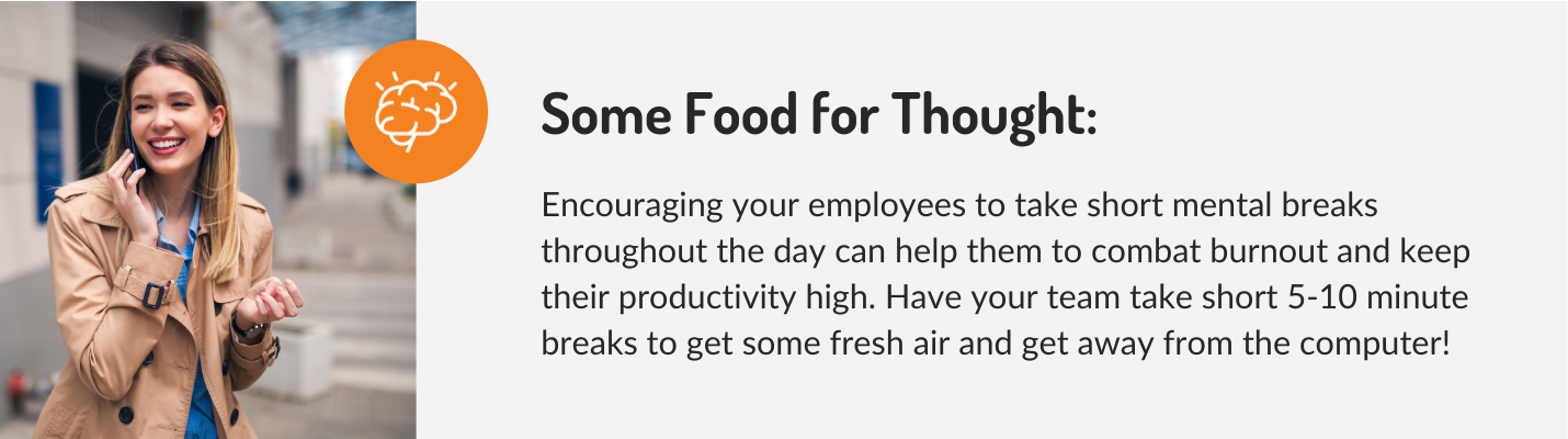 Encouraging your employees to take short mental breaks throughout the day can help them to combat burnout and keep their productivity high. Have your team take short 5-10 minute breaks to get some fresh air and get away from the computer!
